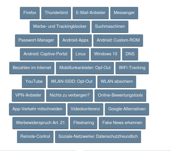 Von oben links nach rechts. 1. Zeile: [Firefox] [Thunderbird] [E-Mail-Anbieter] 2. Zeile: [Werbe- und Trackingblocker] [Suchmaschinen] 3. Zeile: [Passwort-Manager] [Android-Apps] [Android: Custom-ROM] 4. Zeile: [Android: Captive-Portal] [Linux] [Windows 10] [DNS] 5. Zeile: [Bezahlen im Internet] [Mobilfunkanbieter: Opt-Out] [Wifi-Tracking] 6. Zeile: [YouTube] [WLAN-SSID: OPT-OUT] [WLAN absichern] 7. Zeile: [VPN-Anbieter] [Nichts zu verbergen?] [Online-Bewertungstools] 8. Zeile: [App-Verkehr mitschneiden] [Videokonferenz] [google-Alternativen] 9. Zeile: [Werbewiderspruch Art.21] [Filesharing] [Fake News erkennen] 10. Zeile: [Remote-Control] [Soziale-Netzwerke: Datenschutzfreundlich] Die Empfehlungsecke wird stetig erweitert und aktualisiert. An welchem Datum das letzte Update erfolgte und was sich geändert hat, könnt ihr im Changelog nachverfolgen. Der Changelog ist unter: https://www.kuketz-blog.de/empfehlungsecke/#changelog nachzulesen.